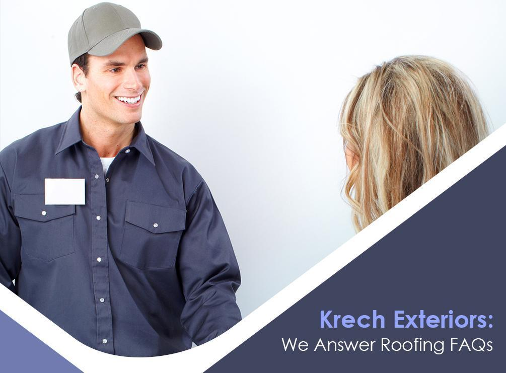 Krech Exteriors We Answer Roofing Faqs